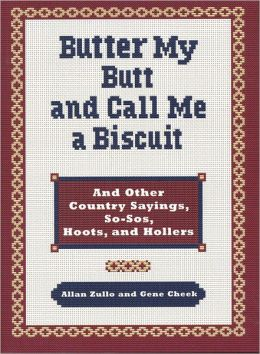 Butter My Butt and Call Me a Biscuit: And Other Country Sayings, So-Sos, Hoots, and Hollers