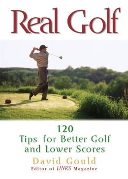 Real Golf: 120 Tips for Better Golf and Lower Scores