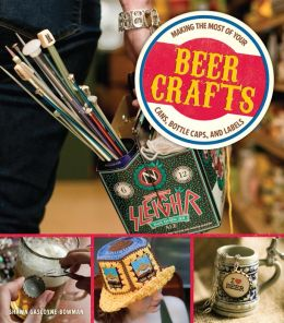 Beer Crafts (PagePerfect NOOK Book): Making the Most of Your Cans, Bottle Caps, and Labels