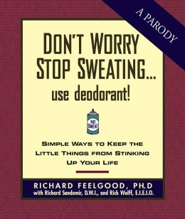 Don't Worry Stop Sweating...Use Deodorant: Simple Ways to Keep the Little Things from Stinking Up Your Life