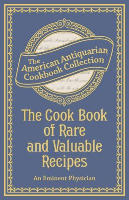 The Cook Book of Rare and Valuable Recipes (PagePerfect NOOK Book): To Which Is Added. the Complete Family Doctor