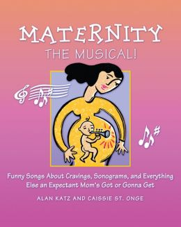 Maternity the Musical!: Funny Songs About Cravings, Sonograms, and Everything Else an Expectant Mom's Got or Gonna Get
