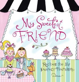 My Sweetest Friend: Recipes for the Perfect Friendship