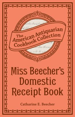Miss Beecher's Domestic Receipt Book (PagePerfect NOOK Book): Designed As a Supplement to Her Treatise on Domestic Economy