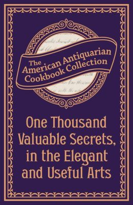 One Thousand Valuable Secrets, in the Elegant and Useful Arts (PagePerfect NOOK Book): Collected from the Practice of the Best Artists and Containing an Account of the Various Methods