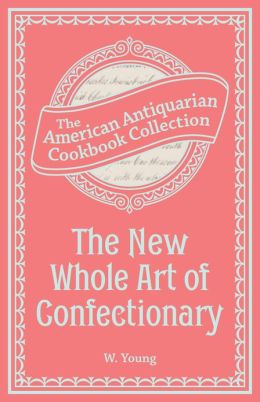 The New Whole Art of Confectionary (PagePerfect NOOK Book): Sugar Boiling, Iceing, Candying, Jelly and Wine Making, &c.