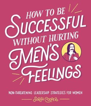 Book How to Be Successful without Hurting Men's Feelings: Non-threatening Leadership Strategies for Women