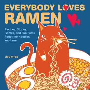 Everybody Loves Ramen: Recipes, Stories, Games, and Fun Facts About the Noodles You Love