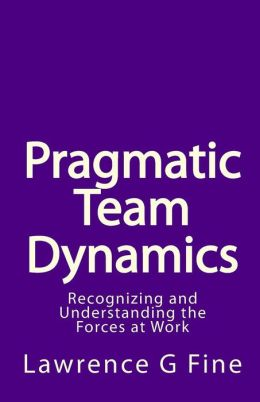 Pragmatic Team Dynamics: Recognizing and Understanding the Forces at Work