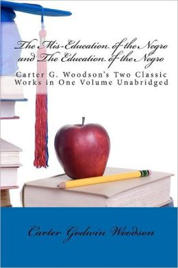 The Mis-Education of the Negro and the Education of the Negro: Carter G. Woodson's Two Classic Works in One Volume Unabridged