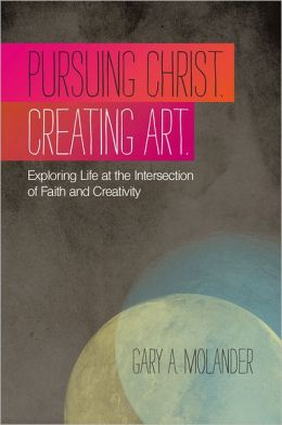 Pursuing Christ. Creating Art.: Exploring Life at the Intersection of Faith and Creativity