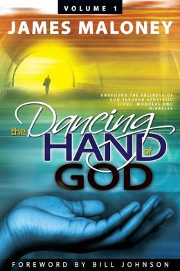 The Dancing Hand of God, Volume 1: Unveiling the Fullness of God through Apostolic Signs, Wonders and Miracles
