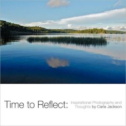 Time to Reflect: Inspirational Photography and Thoughts by Carla Jackson