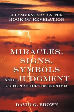 Miracles, Signs, Symbols and Judgment God's Plan for the End Times: A Commentary on the Book of Revelation