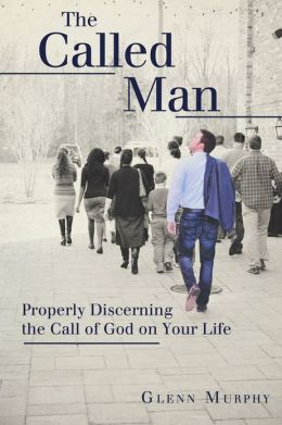 The Called Man: Properly Discerning the Call of God on Your Life