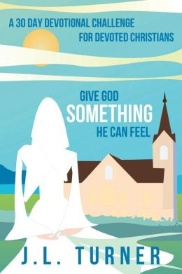 Give God Something He Can Feel: A 30 Day Devotional Challenge for Devoted Christians