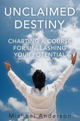 Unclaimed Destiny: Charting a Course for Unleashing Your Potential