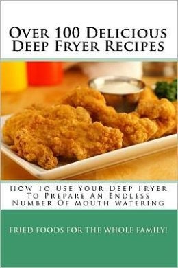 Over 100 Delicious Deep Fryer Recipes: How to Use Your Deep Fryer to Prepare an Endless Number of Mouth Watering Fried Foods for the Whole Family!