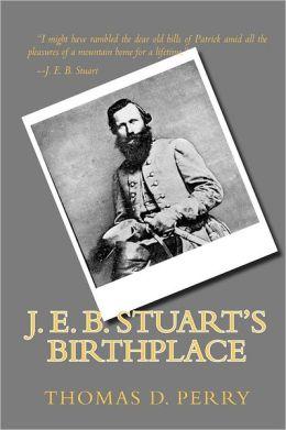 J. E. B. Stuart's Birthplace: History, Guide, and Genealogy