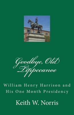 Goodbye, Old Tippecanoe: William Henry Harrison and His One Month Presidency