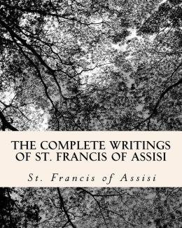 The Complete Writings of St. Francis of Assisi: With Biography
