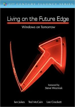 Living on the Future Edge: Windows on Tomorrow Ian Jukes, Ted McCain, Lee Crockett and Steve Wozniak