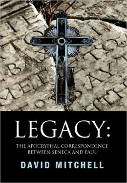 Legacy: the Apocryphal Correspondence between Seneca and Paul: The Apocryphal Correspondence between Seneca and Paul