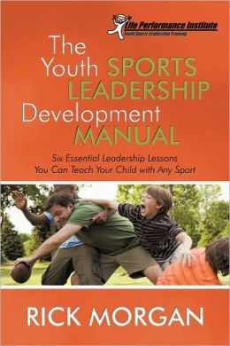 The Youth Sports Leadership Development Manual: Six Essential Leadership Lessons You Can Teach Your Child with Any Sport