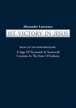 1st VICTORY IN JESUS: BOOK 2 OF THE GOINS BRICOLAGE: A Saga Of Tecumseh & Stonewall Counties In The State Of Indiana