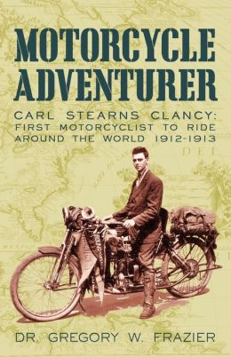 Motorcycle Adventurer: Carl Stearns Clancy: First Motorcyclist To Ride Around The World 1912-1913 Dr. Gregory W. Frazier