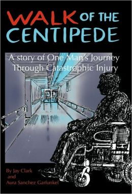 Walk of the Centipede: A Story of One Man's Journey through Catastrophic Injury