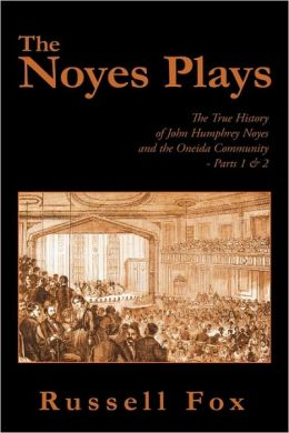 The Noyes Plays : The True History of John Humphrey Noyes and the Oneida Community: Parts 1 & 2