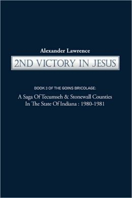 2nd VICTORY IN JESUS: Book 3 of THE GOINS BRICOLAGE: A Saga of Tecumseh & Stonewall Counties in the State of Indiana: 1980-1981