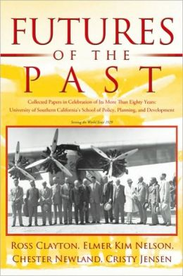 Futures of the Past: Collected Papers in Celebration of Its More Than Eighty Years: University of Southern California's School of Policy, Planning, and Development