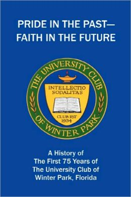 Pride in the Past--Faith in the Future: A History of the First 75 Years of the University Club of Winter Park, Florida