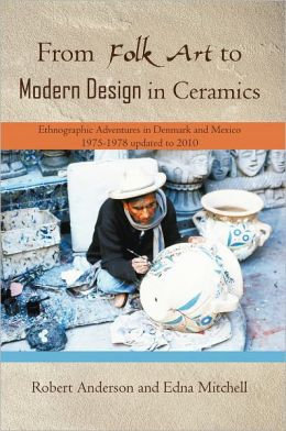 From Folk Art to Modern Design in Ceramics: Ethnographic Adventures in Denmark and Mexico 1975-1978 updated 2010