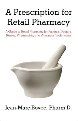 A Prescription for Retail Pharmacy: A Guide to Retail Pharmacy for Patients, Doctors, Nurses, Pharmacists, and Pharmacy Technicians