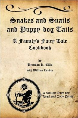 Snakes and Snails and Puppy-Dog Tails: A Family's Fairy Tale Cookbook