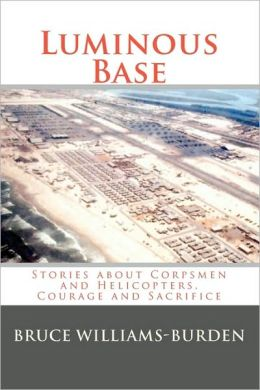 Luminous Base: Stories about Corpsmen and Helicopters, Courage and Sacrifice