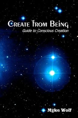 Create from Being: Guide to Conscious Creation