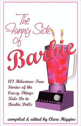 The Funny Side of Barbie: 101 Hilarious True Stories of the Crazy Things Kids Do to Barbie Dolls