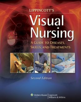 Lippincott's Visual Nursing: A Guide to Diseases, Skills, and Treatments