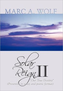 Solar Reign II: Our True Destiny (Presented in Essay and Poetic Format)