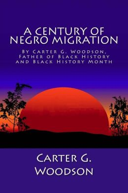 A Century of Negro Migration by Carter G. Woodson, Father of Black History and Black History Month