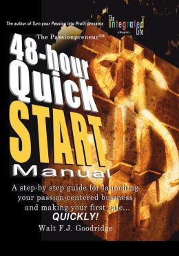 The Turn Your Passion into Profit Quick Start Manual: A Step-by-Step Guide for Transforming Any Talent, Hobby or Product Idea into a Money-Making Venture... Fast!