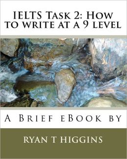 IELTS Task 2: How to write at a 9 Level: A Brief eBook by Ryan T. Higgins