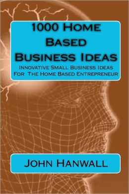 1000 Home Based Business Ideas: Innovative Small Business Ideas for the Home Based Entrepreneur