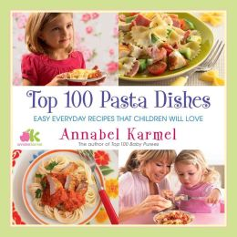 Top 100 Pasta Dishes: Easy Everyday Recipes That Children Will Love
