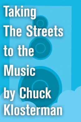 Taking The Streets to the Music: An Essay from Chuck Klosterman IV