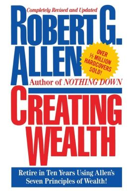 Creating Wealth: Retire in Ten Years Using Allen's Seven Principles